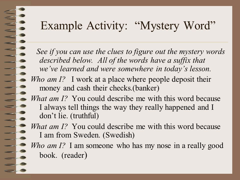 Example Activity: Mystery Word See if you can use the clues to figure out the mystery words described below. All of the words have a suffix that weve
