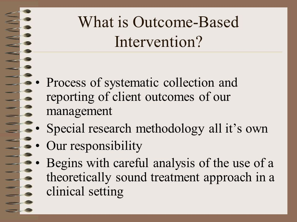 What is Outcome-Based Intervention? Process of systematic collection and reporting of client outcomes of our management Special research methodology a