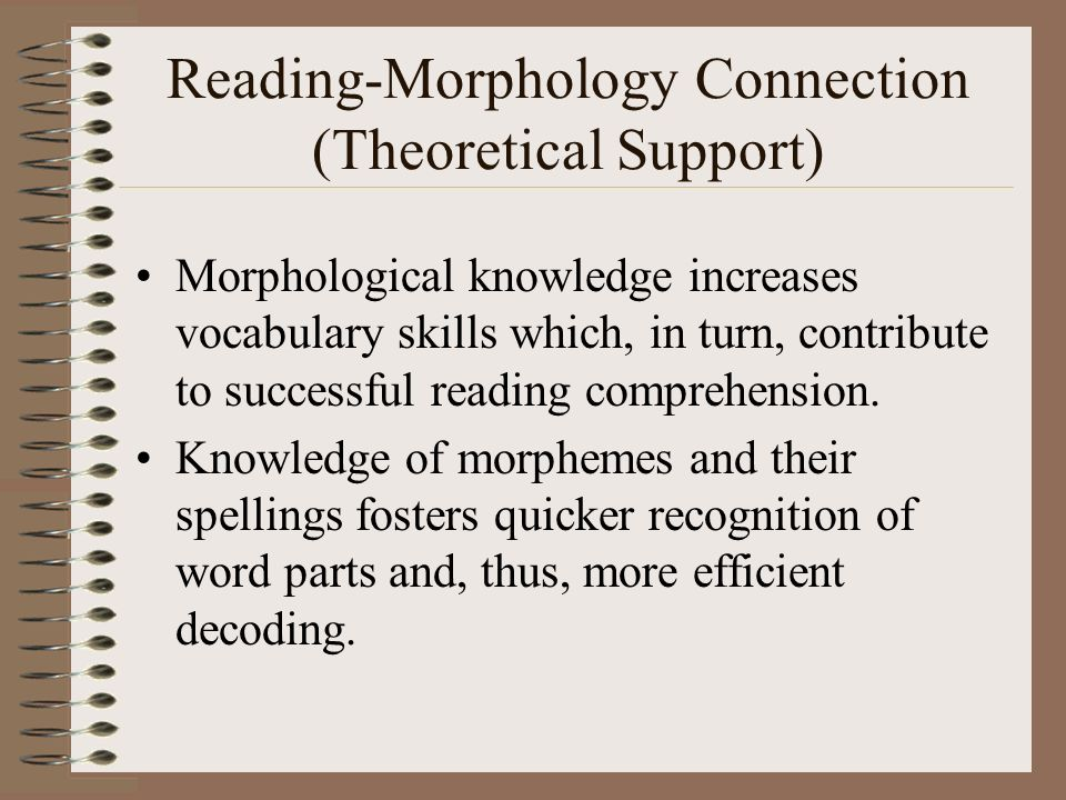 Reading-Morphology Connection (Theoretical Support) Morphological knowledge increases vocabulary skills which, in turn, contribute to successful readi