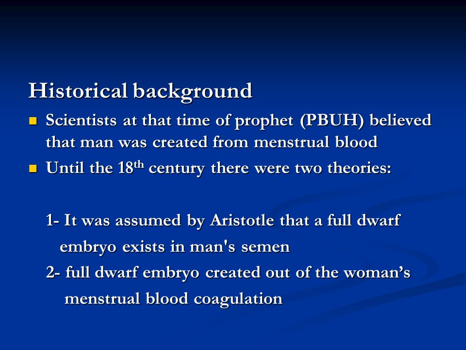 Historical background Scientists at that time of prophet (PBUH) believed that man was created from menstrual blood Scientists at that time of prophet (PBUH) believed that man was created from menstrual blood Until the 18 th century there were two theories: Until the 18 th century there were two theories: 1- It was assumed by Aristotle that a full dwarf 1- It was assumed by Aristotle that a full dwarf embryo exists in man s semen embryo exists in man s semen 2- full dwarf embryo created out of the womans 2- full dwarf embryo created out of the womans menstrual blood coagulation menstrual blood coagulation