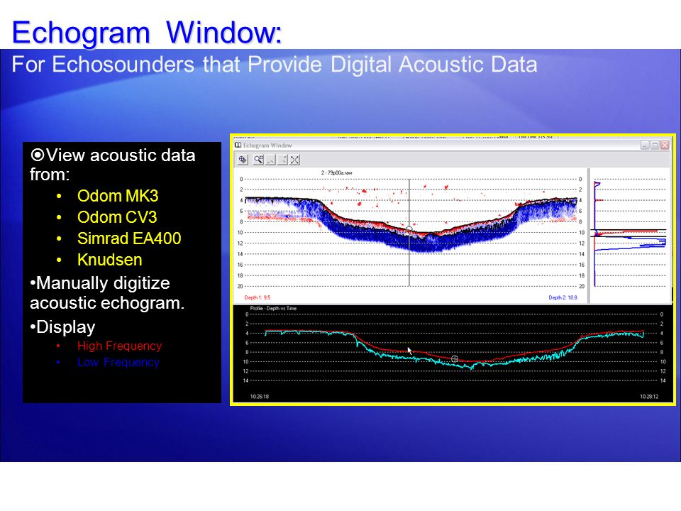Echogram Window: Echogram Window: For Echosounders that Provide Digital Acoustic Data View acoustic data from: Odom MK3 Odom CV3 Simrad EA400 Knudsen