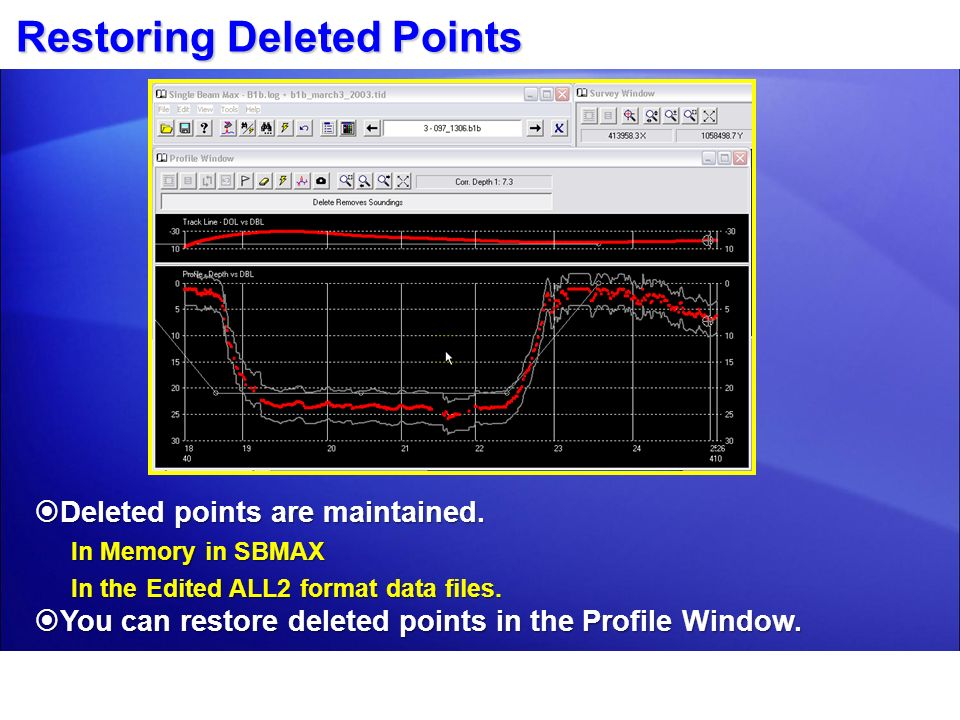 Restoring Deleted Points Deleted points are maintained. Deleted points are maintained. In Memory in SBMAX In the Edited ALL2 format data files. You ca