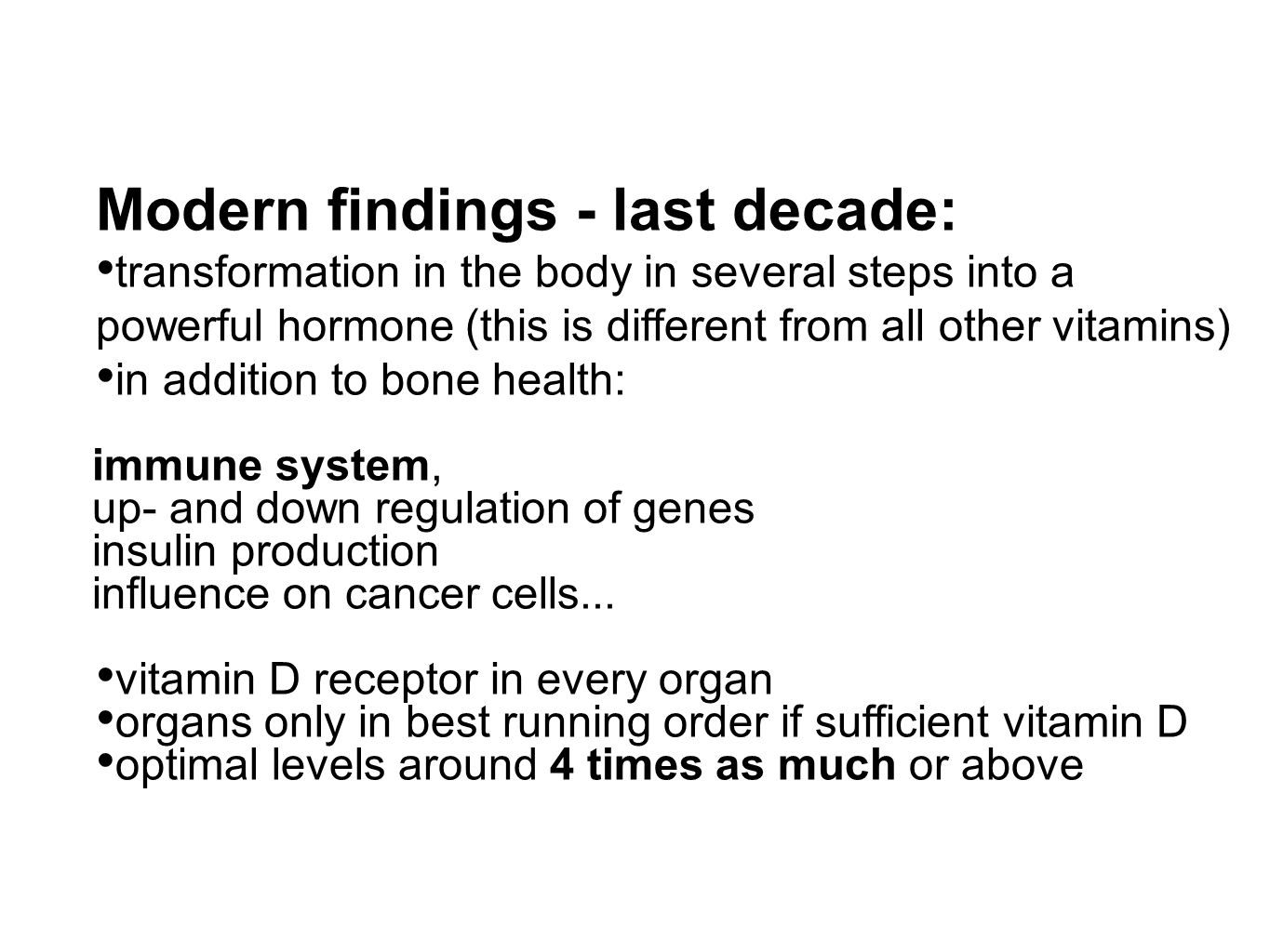 Modern findings - last decade: transformation in the body in several steps into a powerful hormone (this is different from all other vitamins) in addition to bone health: immune system, up- and down regulation of genes insulin production influence on cancer cells...