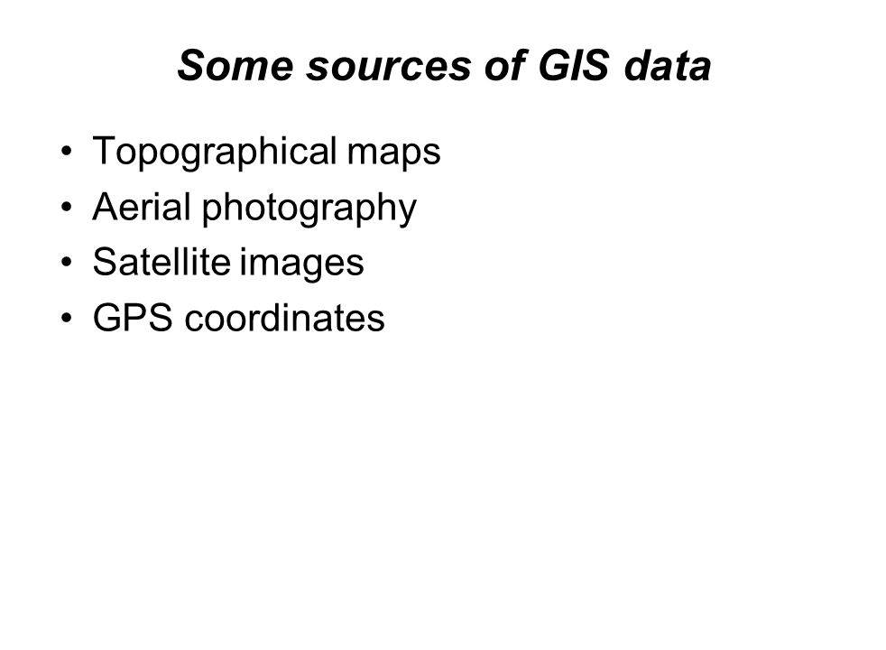 Some sources of GIS data Topographical maps Aerial photography Satellite images GPS coordinates