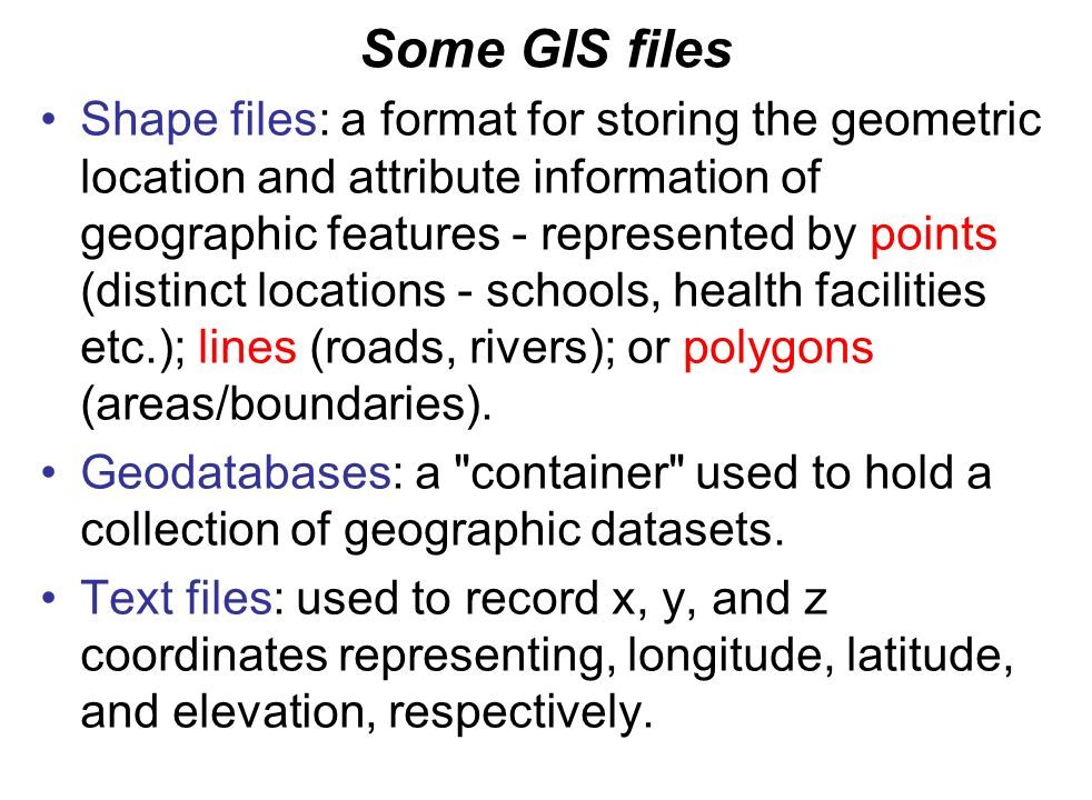 Some GIS files Shape files: a format for storing the geometric location and attribute information of geographic features - represented by points (distinct locations - schools, health facilities etc.); lines (roads, rivers); or polygons (areas/boundaries).