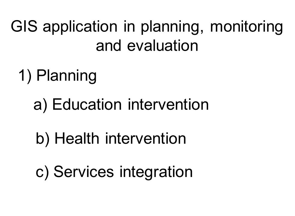 GIS application in planning, monitoring and evaluation 1) Planning a) Education intervention b) Health intervention c) Services integration