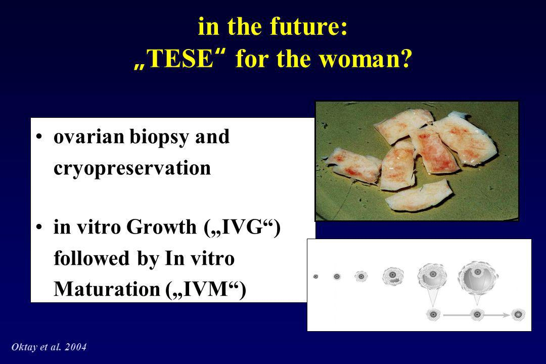 ovarian biopsy and cryopreservation in vitro Growth (IVG) followed by In vitro Maturation (IVM) in the future: TESE for the woman? Oktay et al. 2004