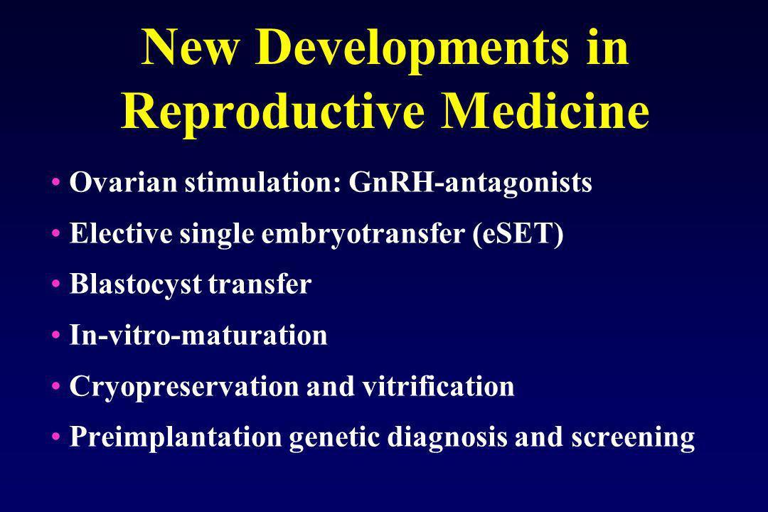New Developments in Reproductive Medicine Ovarian stimulation: GnRH-antagonists Elective single embryotransfer (eSET) Blastocyst transfer In-vitro-mat