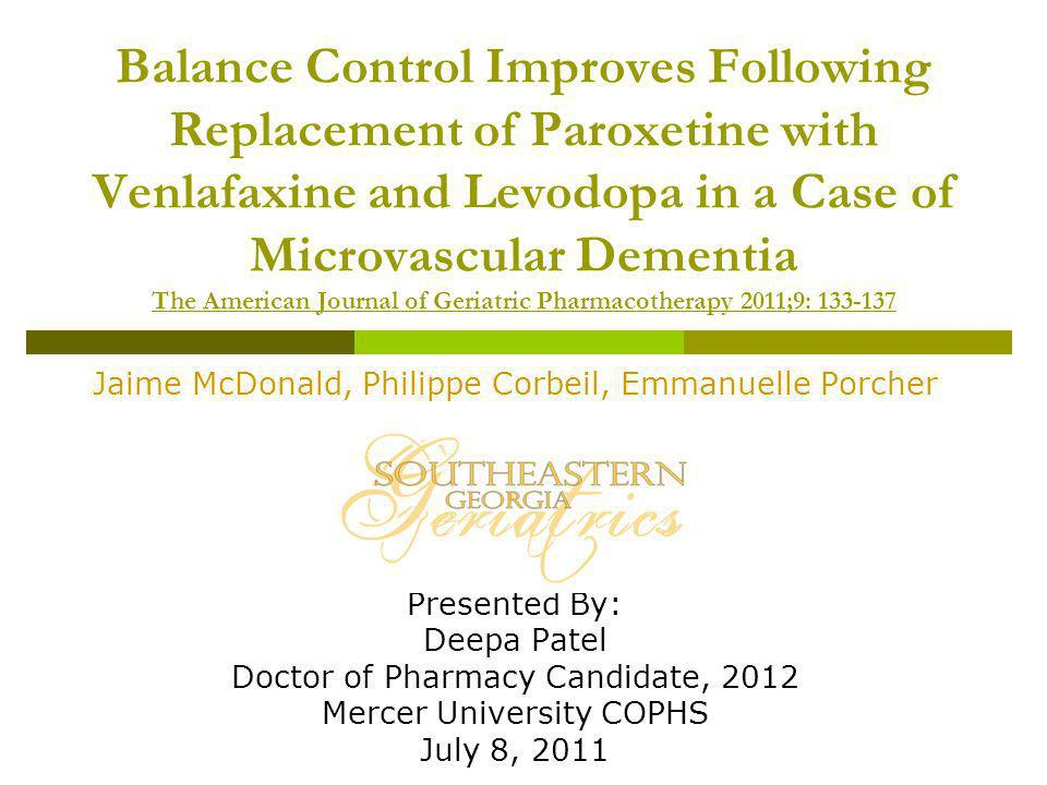 Balance Control Improves Following Replacement of Paroxetine with Venlafaxine and Levodopa in a Case of Microvascular Dementia The American Journal of Geriatric Pharmacotherapy 2011;9: 133-137 Jaime McDonald, Philippe Corbeil, Emmanuelle Porcher Presented By: Deepa Patel Doctor of Pharmacy Candidate, 2012 Mercer University COPHS July 8, 2011