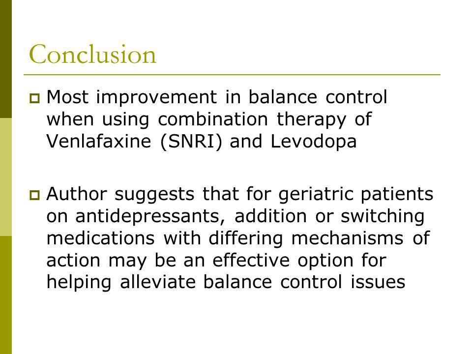 Conclusion Most improvement in balance control when using combination therapy of Venlafaxine (SNRI) and Levodopa Author suggests that for geriatric patients on antidepressants, addition or switching medications with differing mechanisms of action may be an effective option for helping alleviate balance control issues