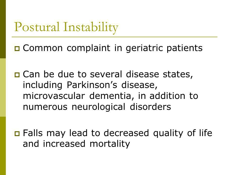 Postural Instability Common complaint in geriatric patients Can be due to several disease states, including Parkinsons disease, microvascular dementia, in addition to numerous neurological disorders Falls may lead to decreased quality of life and increased mortality