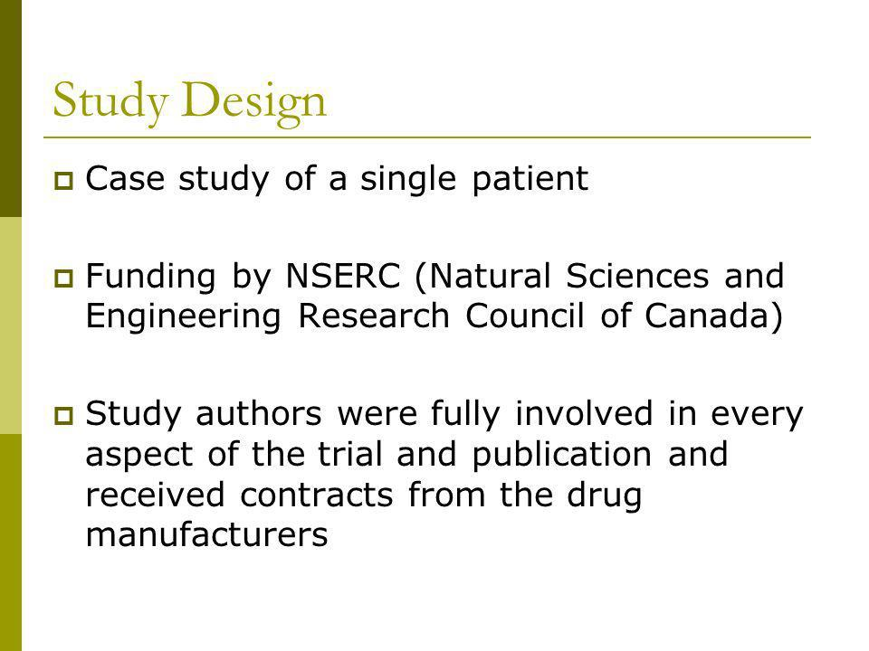 Study Design Case study of a single patient Funding by NSERC (Natural Sciences and Engineering Research Council of Canada) Study authors were fully involved in every aspect of the trial and publication and received contracts from the drug manufacturers
