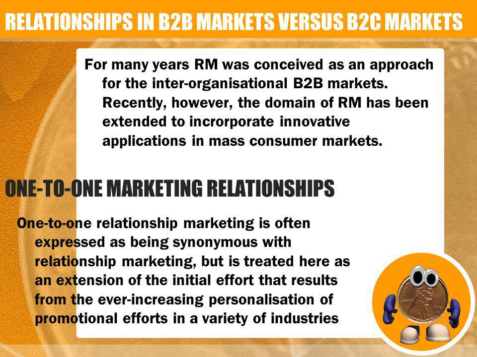 For many years RM was conceived as an approach for the inter-organisational B2B markets. Recently, however, the domain of RM has been extended to incr