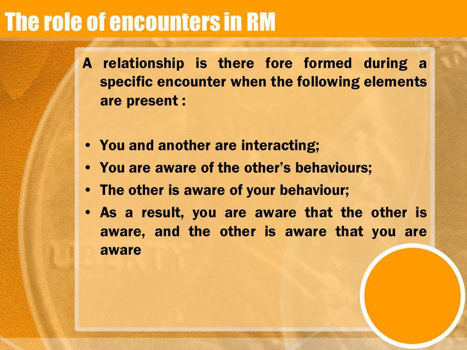 The role of encounters in RM A relationship is there fore formed during a specific encounter when the following elements are present : You and another
