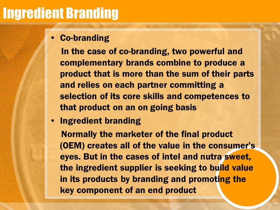 Ingredient Branding Co-branding In the case of co-branding, two powerful and complementary brands combine to produce a product that is more than the s