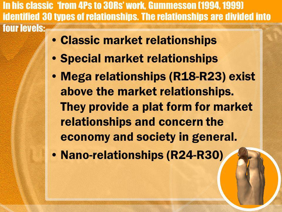 In his classic from 4Ps to 30Rs work, Gummesson (1994, 1999) identified 30 types of relationships. The relationships are divided into four levels: Cla