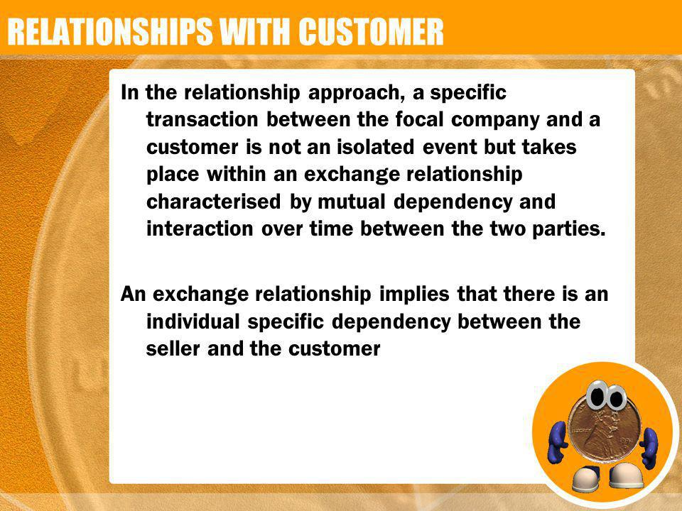 In the relationship approach, a specific transaction between the focal company and a customer is not an isolated event but takes place within an excha
