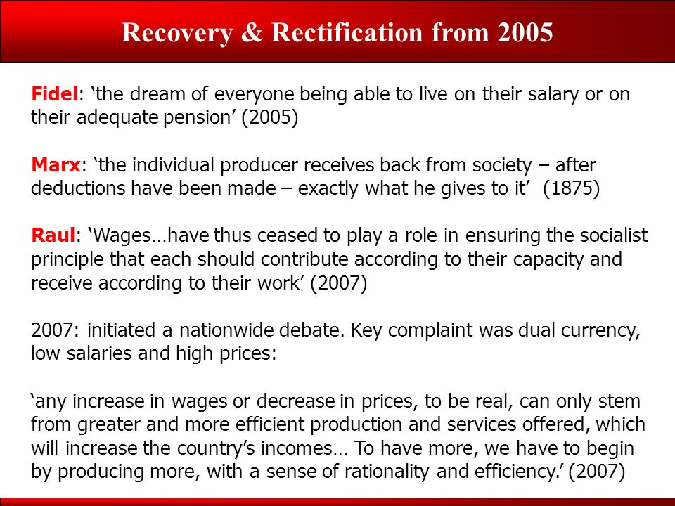 Recovery & Rectification from 2005 Fidel: the dream of everyone being able to live on their salary or on their adequate pension (2005) Marx: the individual producer receives back from society – after deductions have been made – exactly what he gives to it (1875) Raul: Wages…have thus ceased to play a role in ensuring the socialist principle that each should contribute according to their capacity and receive according to their work (2007) 2007: initiated a nationwide debate.