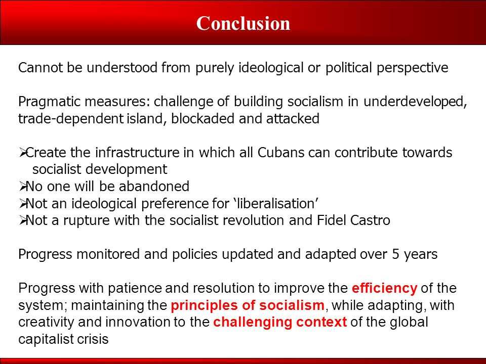 Conclusion Cannot be understood from purely ideological or political perspective Pragmatic measures: challenge of building socialism in underdeveloped, trade-dependent island, blockaded and attacked Create the infrastructure in which all Cubans can contribute towards socialist development No one will be abandoned Not an ideological preference for liberalisation Not a rupture with the socialist revolution and Fidel Castro Progress monitored and policies updated and adapted over 5 years Progress with patience and resolution to improve the efficiency of the system; maintaining the principles of socialism, while adapting, with creativity and innovation to the challenging context of the global capitalist crisis