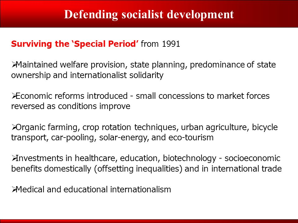 Defending socialist development Surviving the Special Period from 1991 Maintained welfare provision, state planning, predominance of state ownership and internationalist solidarity Economic reforms introduced - small concessions to market forces reversed as conditions improve Organic farming, crop rotation techniques, urban agriculture, bicycle transport, car-pooling, solar-energy, and eco-tourism Investments in healthcare, education, biotechnology - socioeconomic benefits domestically (offsetting inequalities) and in international trade Medical and educational internationalism