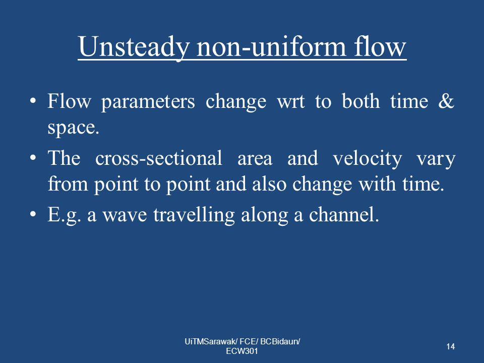Unsteady non-uniform flow Flow parameters change wrt to both time & space.