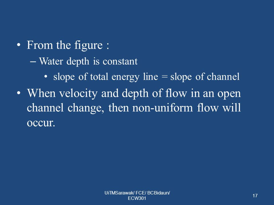 From the figure : – Water depth is constant slope of total energy line = slope of channel When velocity and depth of flow in an open channel change, then non-uniform flow will occur.