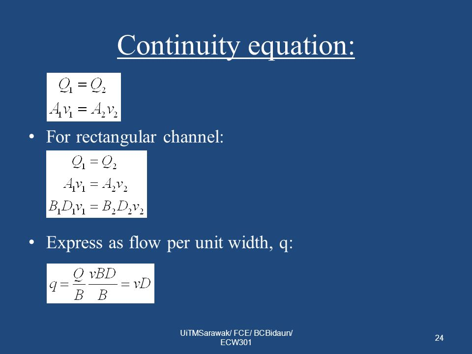 Continuity equation: For rectangular channel: Express as flow per unit width, q: 24 UiTMSarawak/ FCE/ BCBidaun/ ECW301