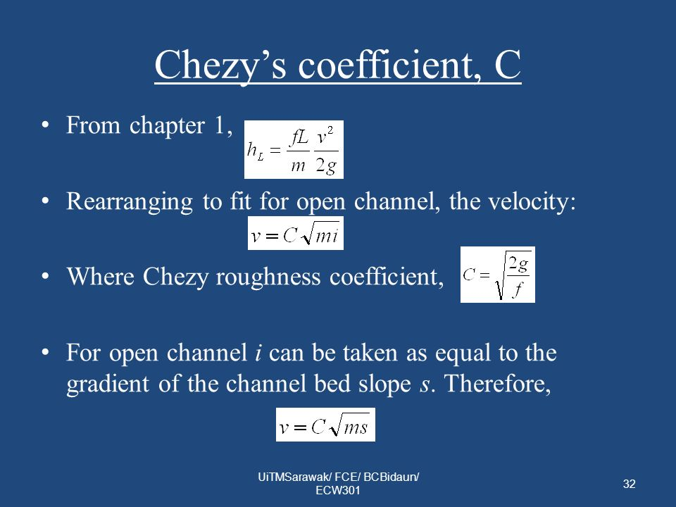 Chezys coefficient, C From chapter 1, Rearranging to fit for open channel, the velocity: Where Chezy roughness coefficient, For open channel i can be taken as equal to the gradient of the channel bed slope s.