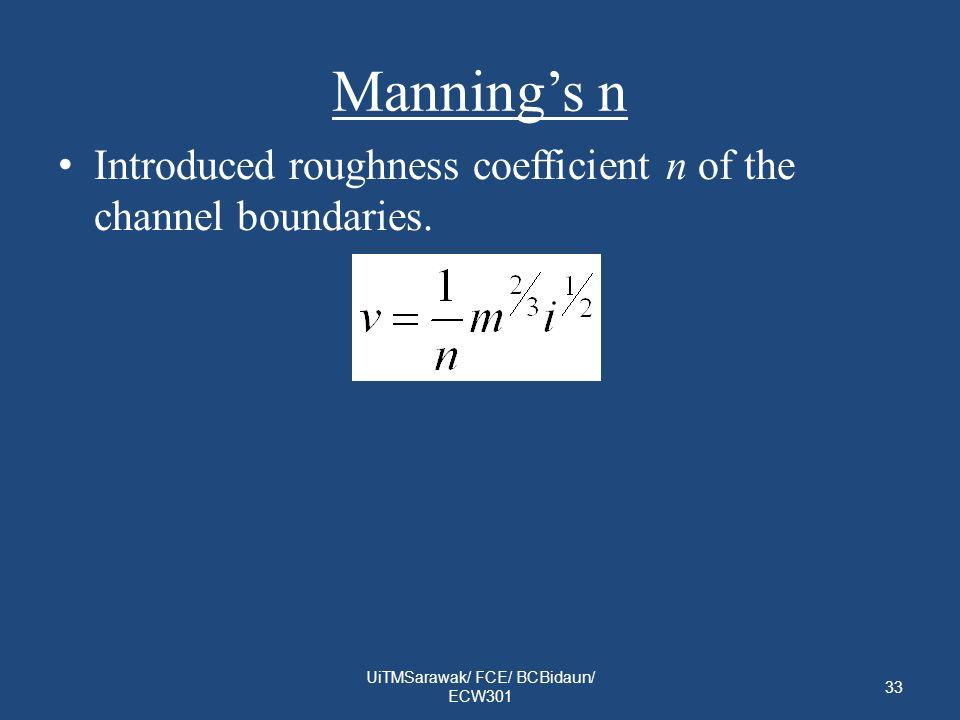 Mannings n Introduced roughness coefficient n of the channel boundaries. UiTMSarawak/ FCE/ BCBidaun/ ECW301 33