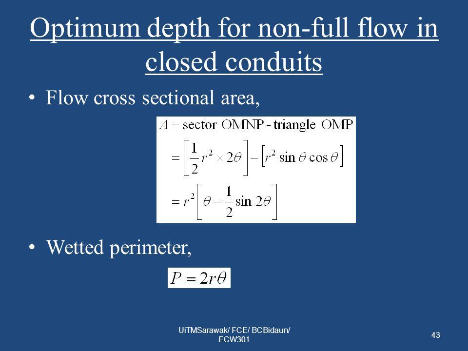 Optimum depth for non-full flow in closed conduits Flow cross sectional area, Wetted perimeter, 43 UiTMSarawak/ FCE/ BCBidaun/ ECW301