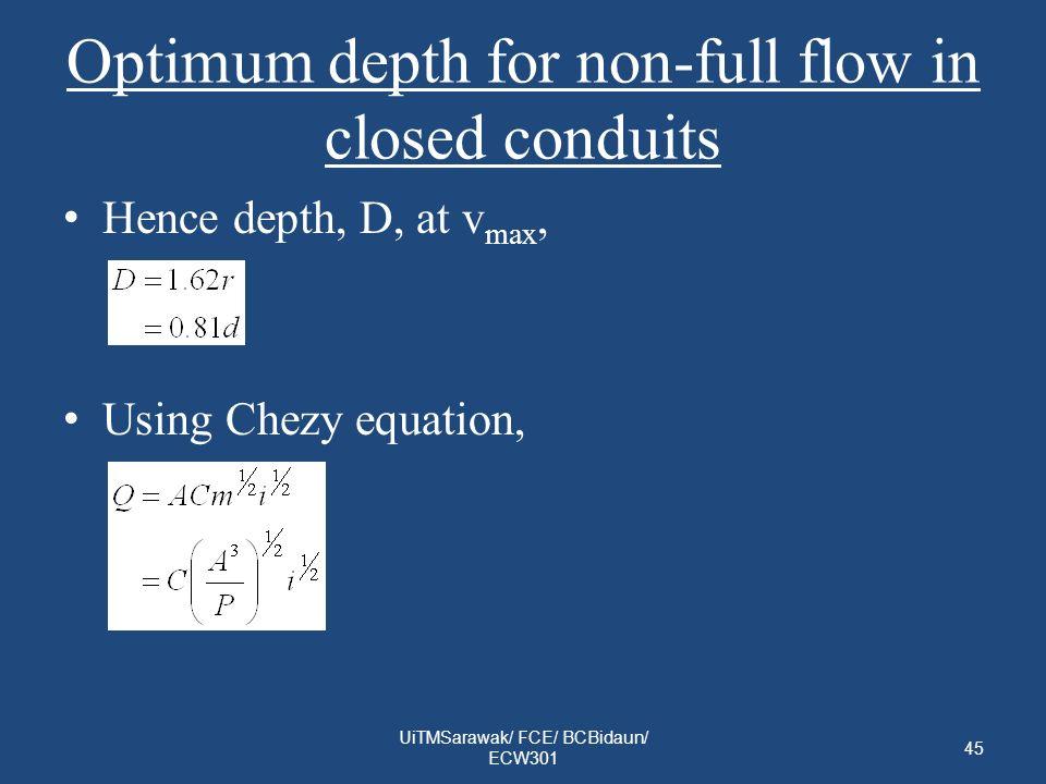Optimum depth for non-full flow in closed conduits Hence depth, D, at v max, Using Chezy equation, UiTMSarawak/ FCE/ BCBidaun/ ECW301 45