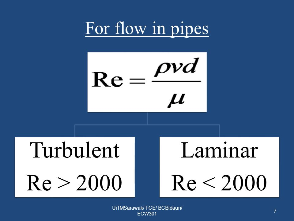 For flow in pipes UiTMSarawak/ FCE/ BCBidaun/ ECW301 7 Turbulent Re > 2000 Laminar Re < 2000