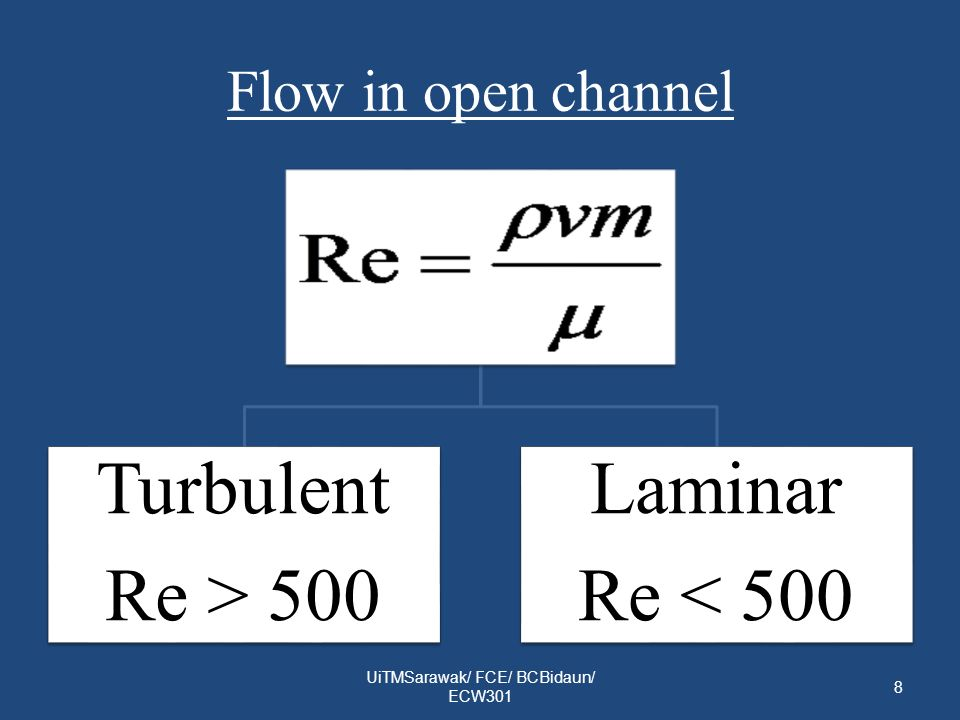 Flow in open channel UiTMSarawak/ FCE/ BCBidaun/ ECW301 8 Turbulent Re > 500 Laminar Re < 500
