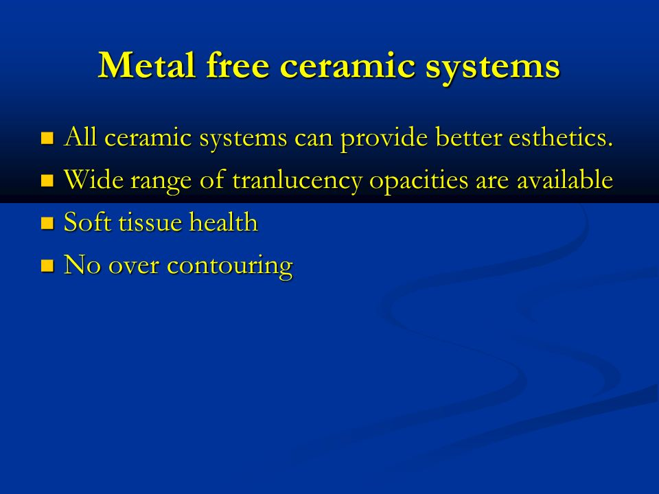 Metal free ceramic systems All ceramic systems can provide better esthetics. All ceramic systems can provide better esthetics. Wide range of tranlucen