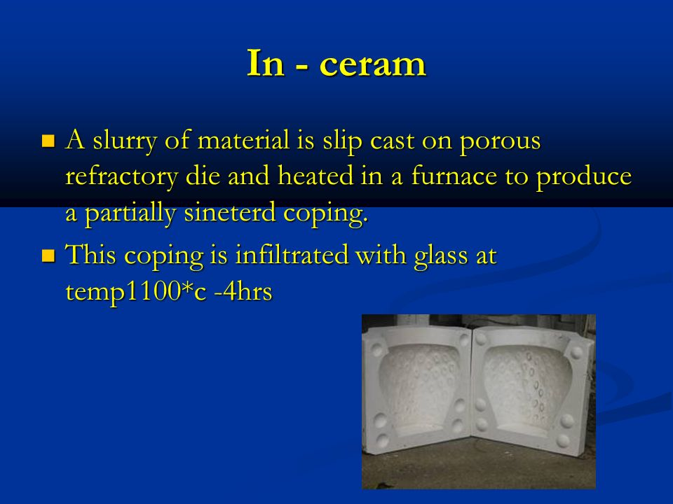 In - ceram A slurry of material is slip cast on porous refractory die and heated in a furnace to produce a partially sineterd coping. A slurry of mate