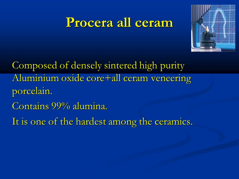 Procera all ceram Composed of densely sintered high purity Aluminium oxide core+all ceram veneering porcelain. Contains 99% alumina. It is one of the
