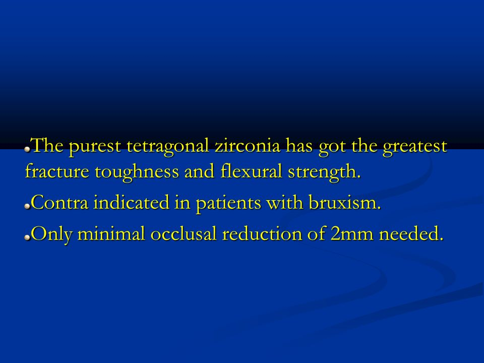 The purest tetragonal zirconia has got the greatest fracture toughness and flexural strength. Contra indicated in patients with bruxism. Only minimal
