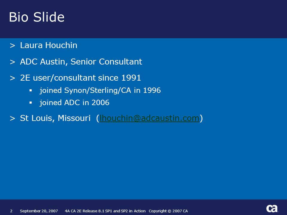 2September 20, 2007 4A CA 2E Release 8.1 SP1 and SP2 in Action Copyright © 2007 CA Bio Slide >Laura Houchin >ADC Austin, Senior Consultant >2E user/consultant since 1991 joined Synon/Sterling/CA in 1996 joined ADC in 2006 >St Louis, Missouri (lhouchin@adcaustin.com)lhouchin@adcaustin.com