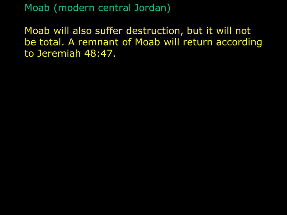 Moab (modern central Jordan) Moab will also suffer destruction, but it will not be total.