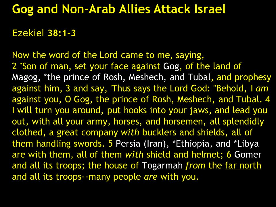 Gog and Non-Arab Allies Attack Israel Ezekiel 38:1-3 Now the word of the Lord came to me, saying, 2 Son of man, set your face against Gog, of the land of Magog, *the prince of Rosh, Meshech, and Tubal, and prophesy against him, 3 and say, Thus says the Lord God: Behold, I am against you, O Gog, the prince of Rosh, Meshech, and Tubal.