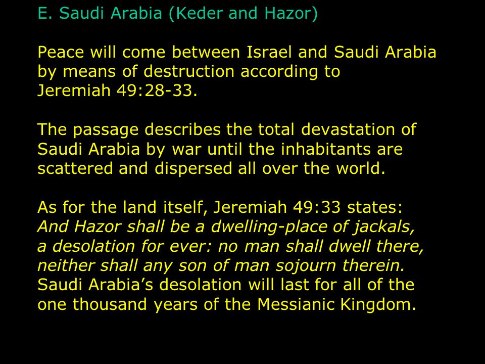 E. Saudi Arabia (Keder and Hazor) Peace will come between Israel and Saudi Arabia by means of destruction according to Jeremiah 49:28-33. The passage