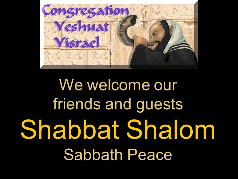 We welcome our friends and guests Shabbat Shalom Sabbath Peace