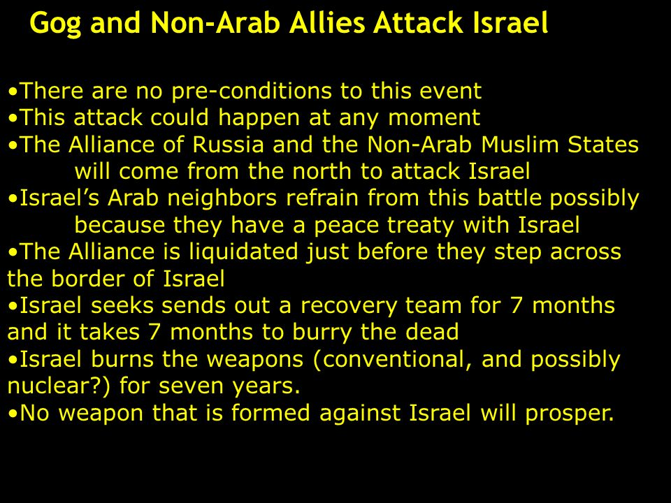 Gog and Non-Arab Allies Attack Israel There are no pre-conditions to this event This attack could happen at any moment The Alliance of Russia and the