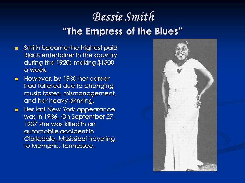 Bessie Smith The Empress of the Blues Smith became the highest paid Black entertainer in the country during the 1920s making $1500 a week.