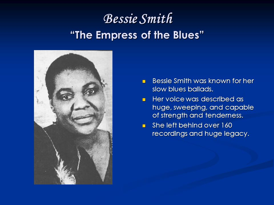 Bessie Smith The Empress of the Blues Bessie Smith was known for her slow blues ballads.