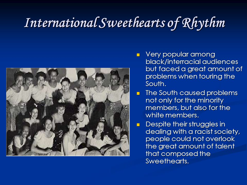 International Sweethearts of Rhythm Very popular among black/interracial audiences but faced a great amount of problems when touring the South.