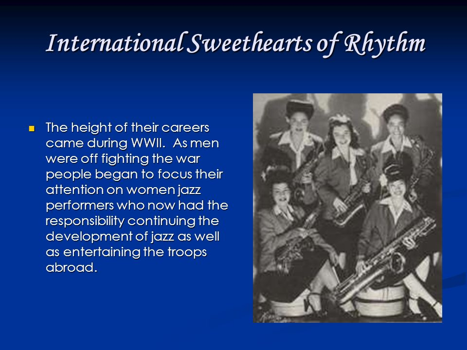 International Sweethearts of Rhythm The height of their careers came during WWII.