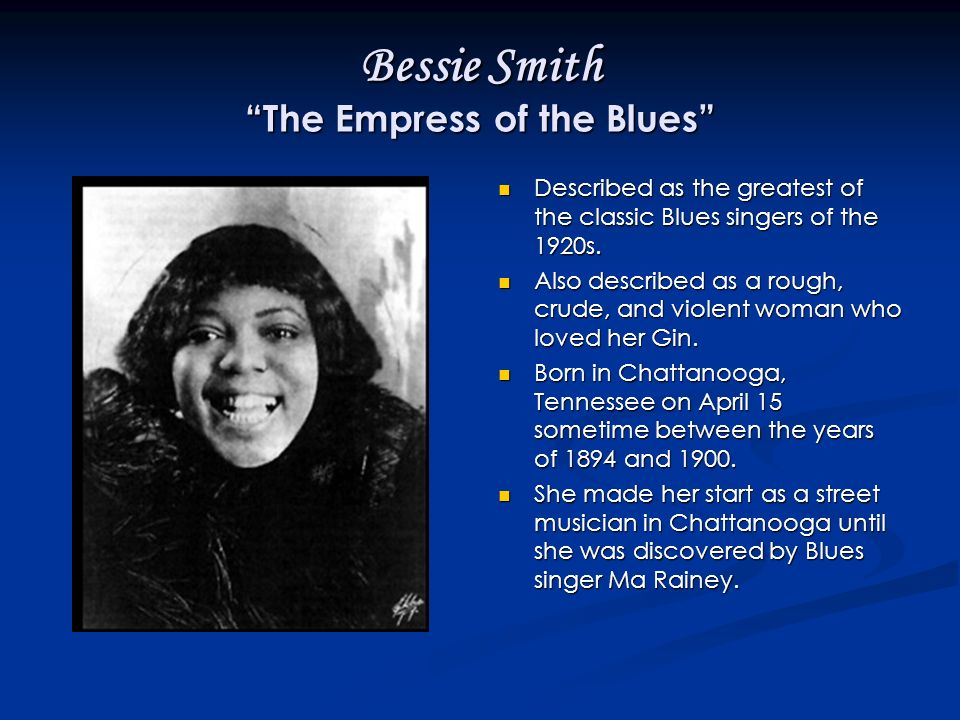 Bessie Smith The Empress of the Blues Described as the greatest of the classic Blues singers of the 1920s.