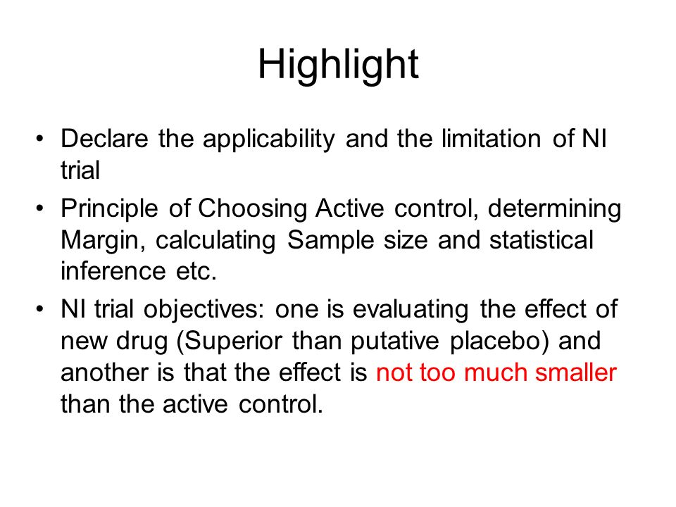 Highlight Declare the applicability and the limitation of NI trial Principle of Choosing Active control, determining Margin, calculating Sample size and statistical inference etc.