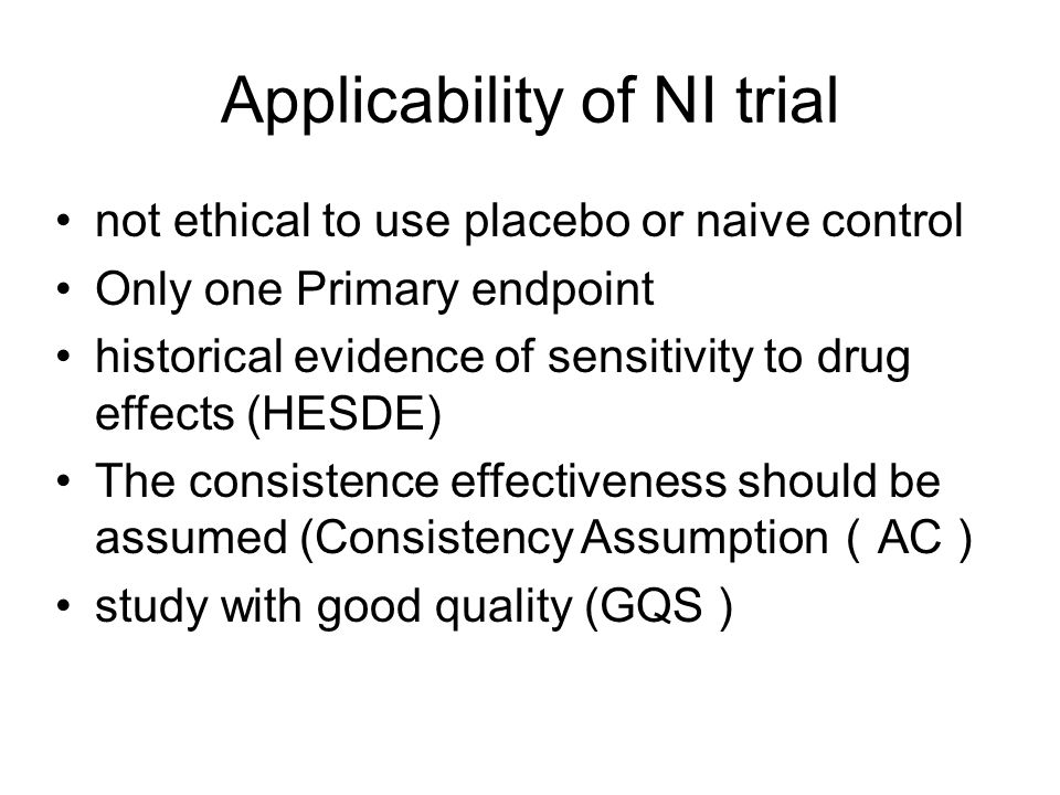 Applicability of NI trial not ethical to use placebo or naive control Only one Primary endpoint historical evidence of sensitivity to drug effects (HESDE) The consistence effectiveness should be assumed (Consistency Assumption AC study with good quality (GQS )